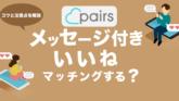 ペアーズ(Pairs)のメッセージ付きいいねってマッチングするの?コツと注意点を解説